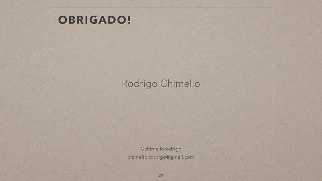 OBRIGADO! 37 Rodrigo Chimello @chimellorodrigo ...