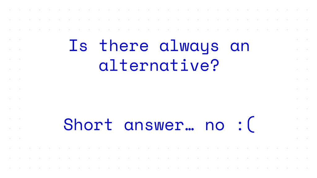 Is there always an alternative? Short answer… n...