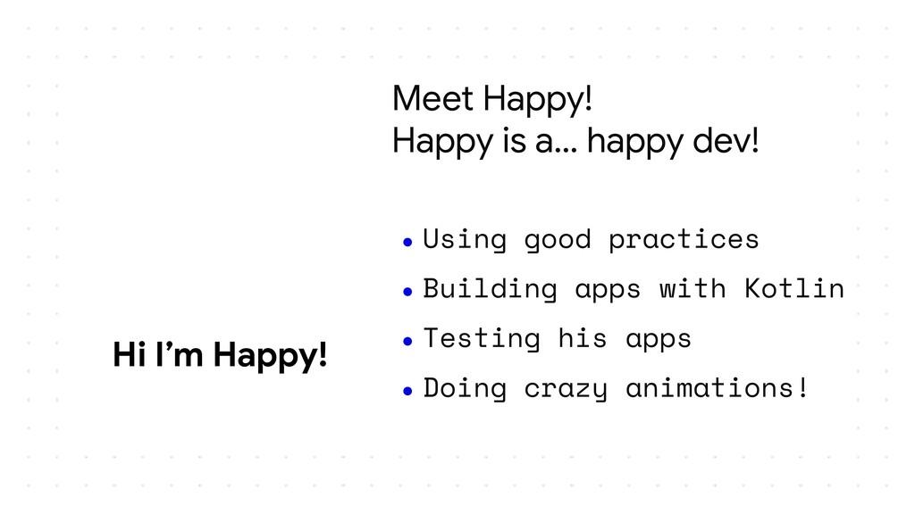 Meet Happy! Happy is a… happy dev! ● Using good...