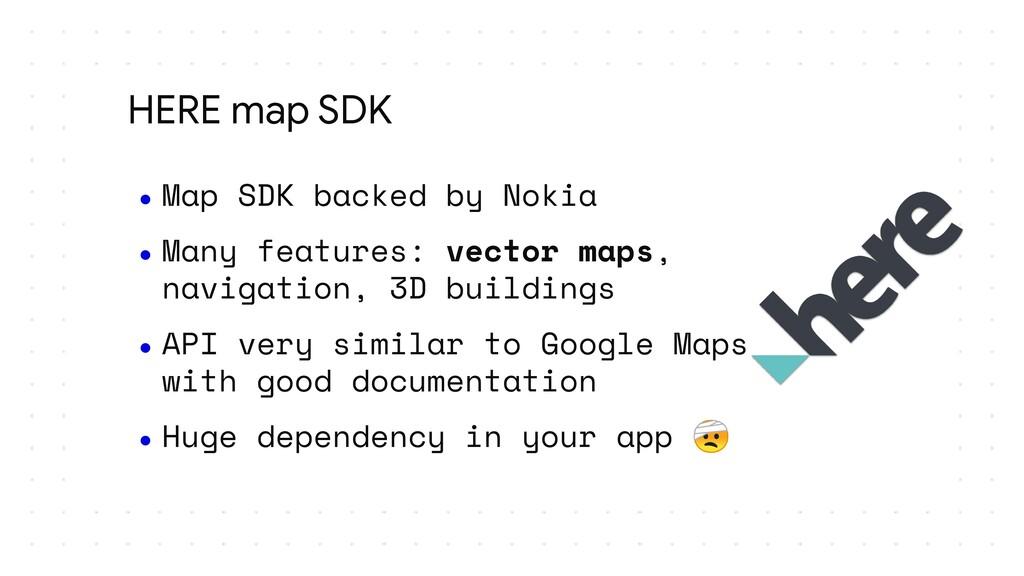 HERE map SDK ● Map SDK backed by Nokia ● Many f...