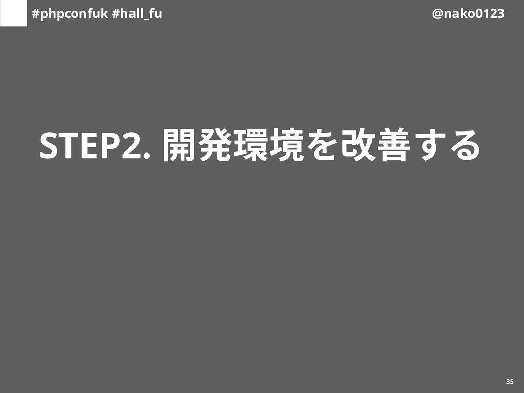 #phpconfuk #hall_fu @nako0123 STEP2. 開発環境を改善する ...