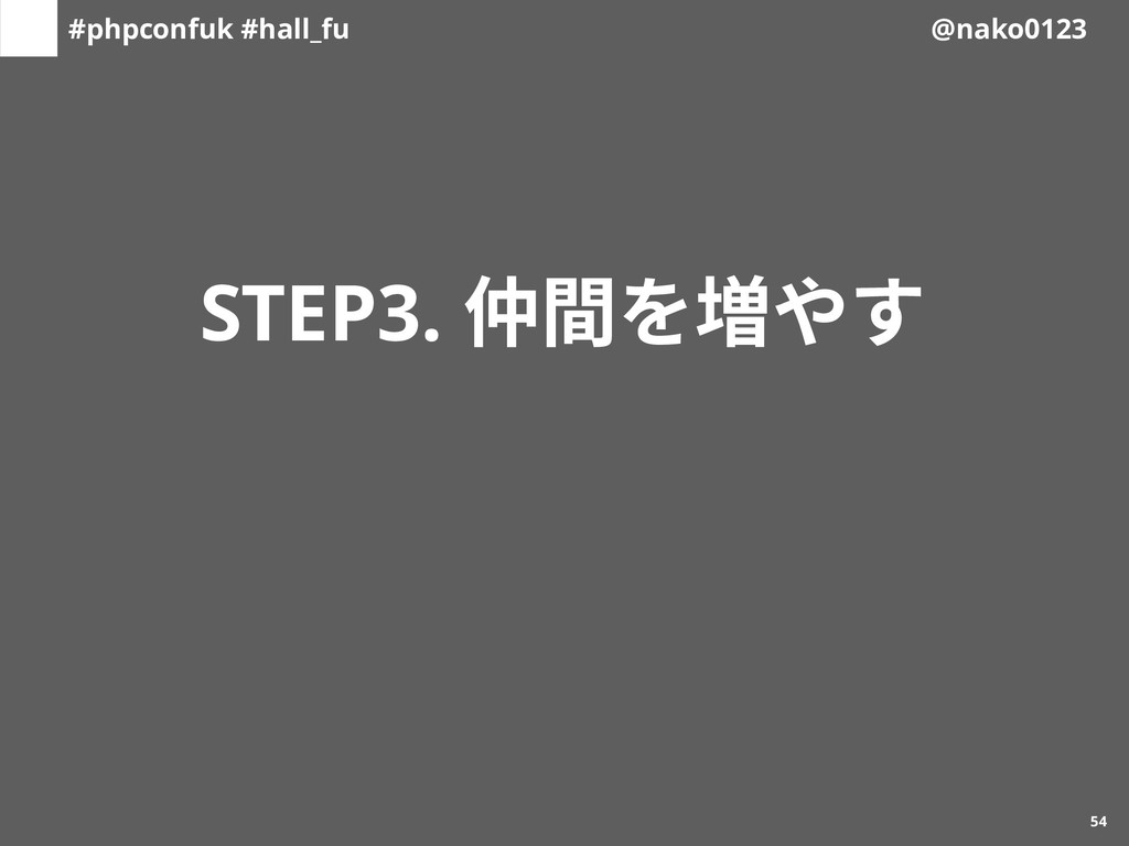 #phpconfuk #hall_fu @nako0123 STEP3. 仲間を増やす d54