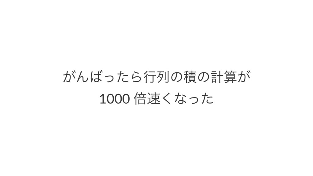 ͕ΜͬͨΒߦྻͷੵͷܭ͕ 1000 ഒ͘ͳͬͨ