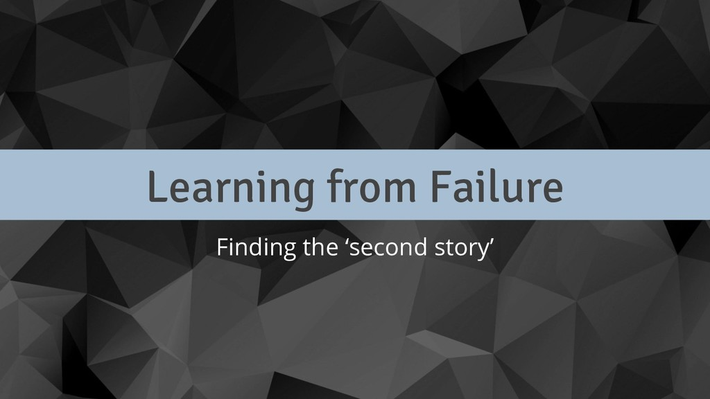 Learning from Failure Finding the 'second story'