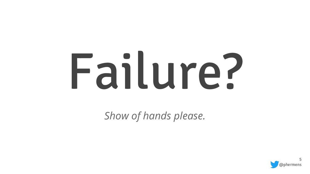 5 @phermens Failure? Show of hands please.