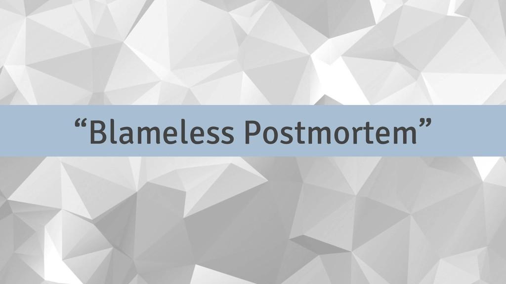 """Blameless Postmortem"""