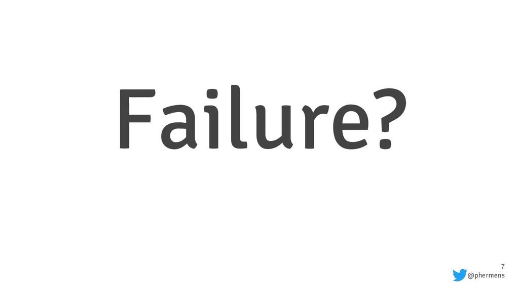 7 @phermens Failure?