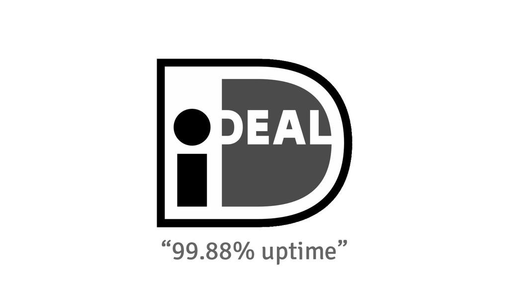 """99.88% uptime"""