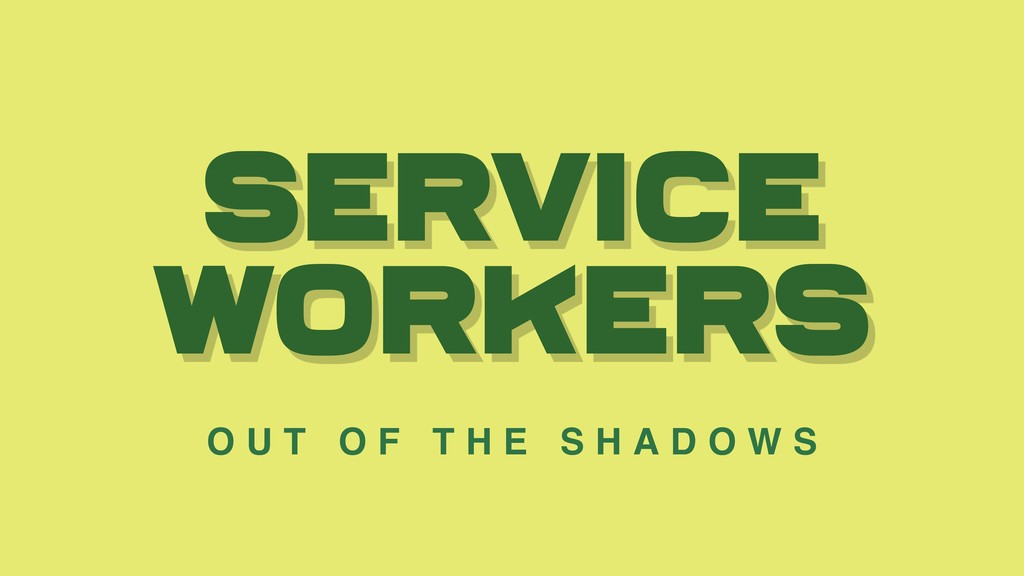 Service workers O U T O F T H E S H A D O W S