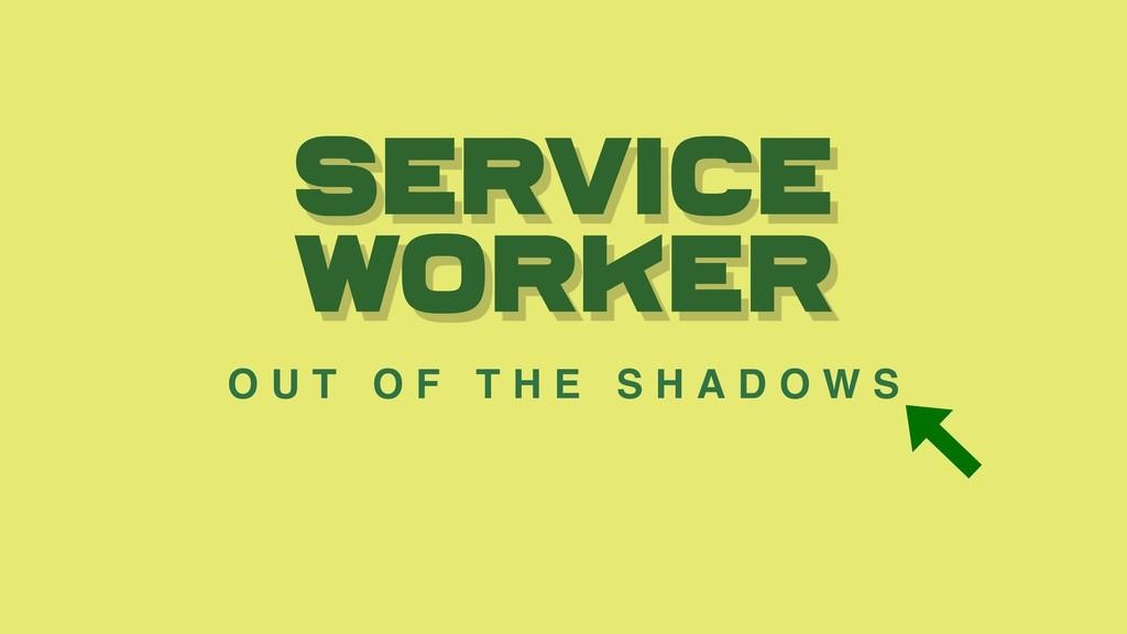 Service worker O U T O F T H E S H A D O W S