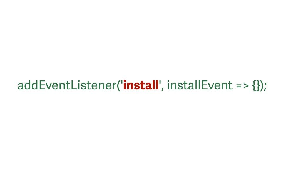 addEventListener('install', installEvent => {});