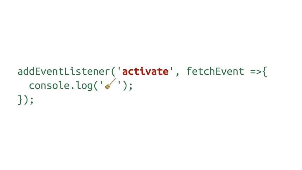 addEventListener('activate', fetchEvent =>{ con...