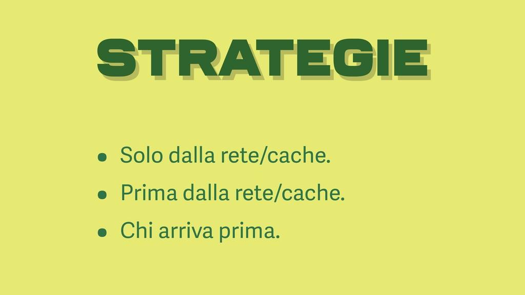 STRATEGIE • Solo dalla rete/cache. • Prima dall...