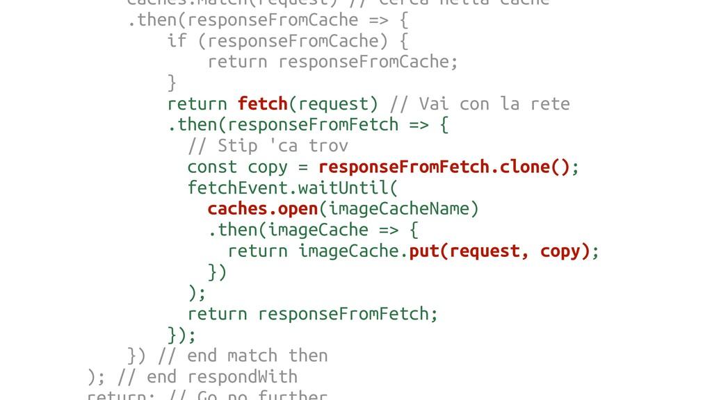 caches.match(request) // Cerca nella cache .the...