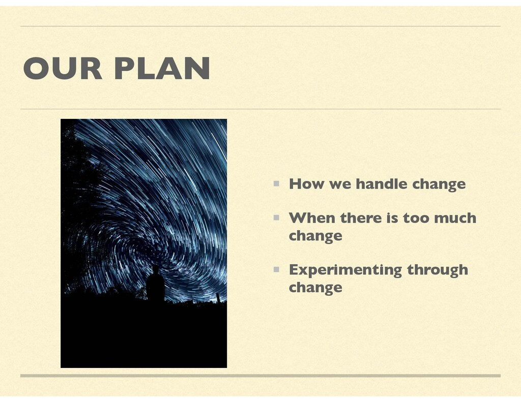 OUR PLAN How we handle change When there is too...