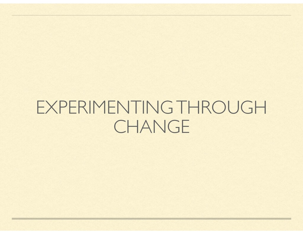 EXPERIMENTING THROUGH CHANGE