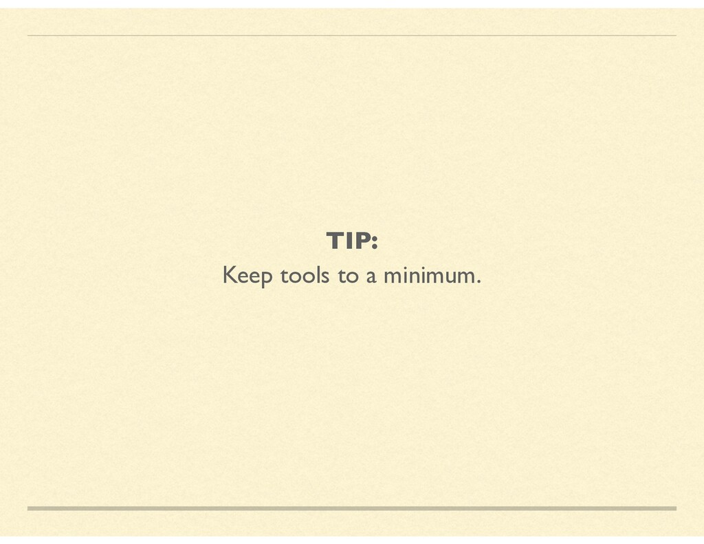 TIP: Keep tools to a minimum.