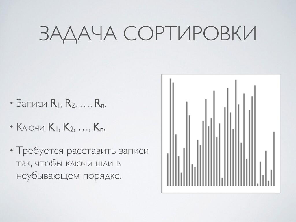 ЗАДАЧА СОРТИРОВКИ • Записи R1, R2, …, Rn .  • К...