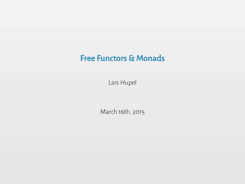 Free Functors & Monads Lars Hupel March 16th, 2...