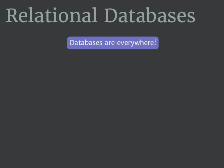 Relational Databases Databases are everywhere!