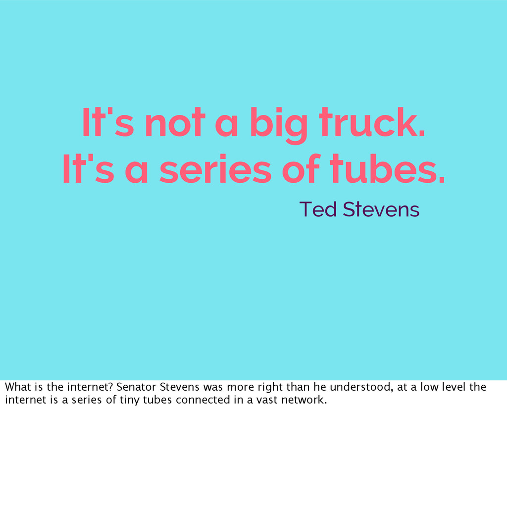 It's not a big truck. It's a series of tubes. T...