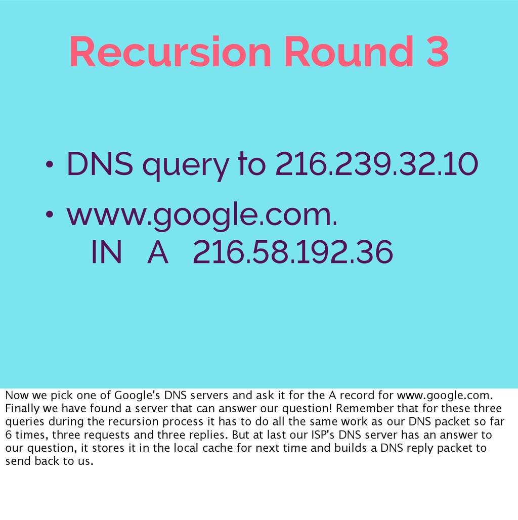 Recursion Round 3 • DNS query to 216.239.32.10 ...