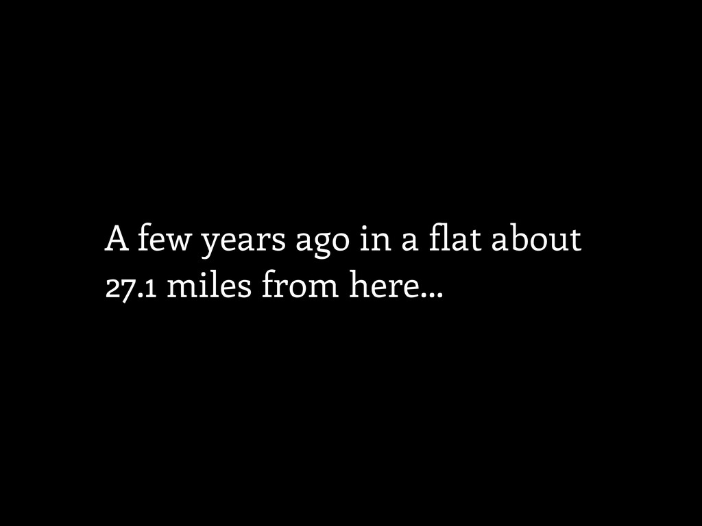 A few years ago in a flat about 27.1 miles from...