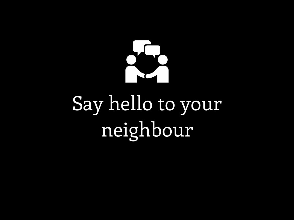 Say hello to your neighbour