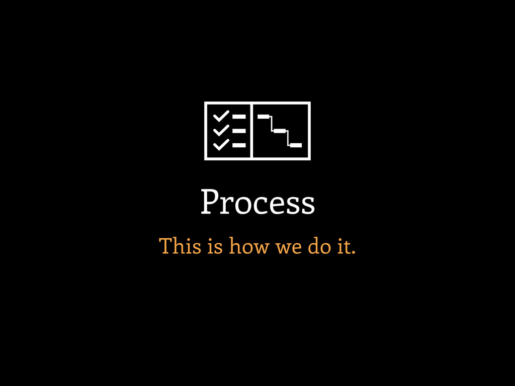 This is how we do it. Process