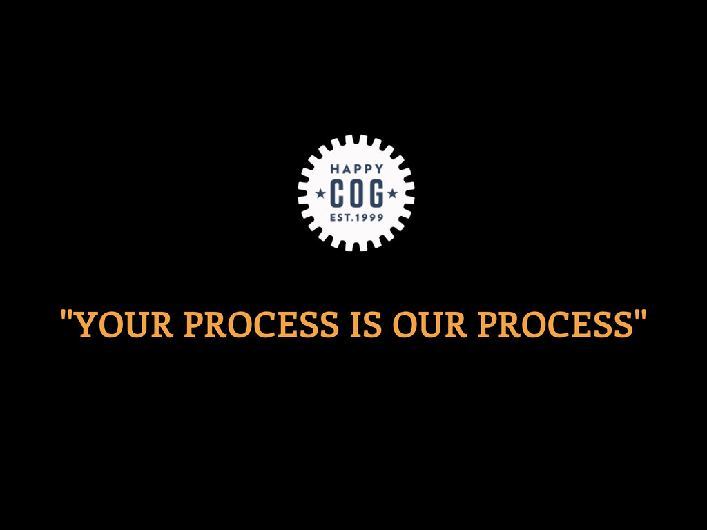 """""""YOUR PROCESS IS OUR PROCESS"""""""