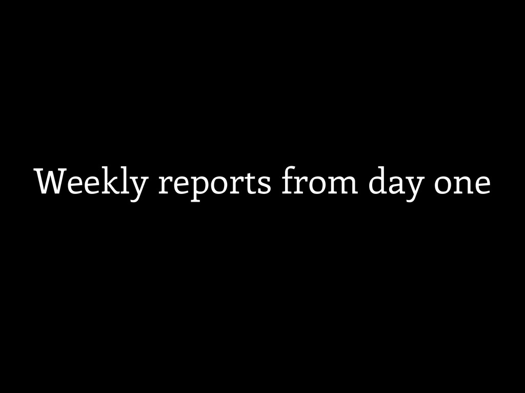 Weekly reports from day one