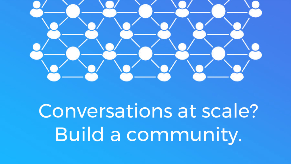 Conversations at scale? Build a community.
