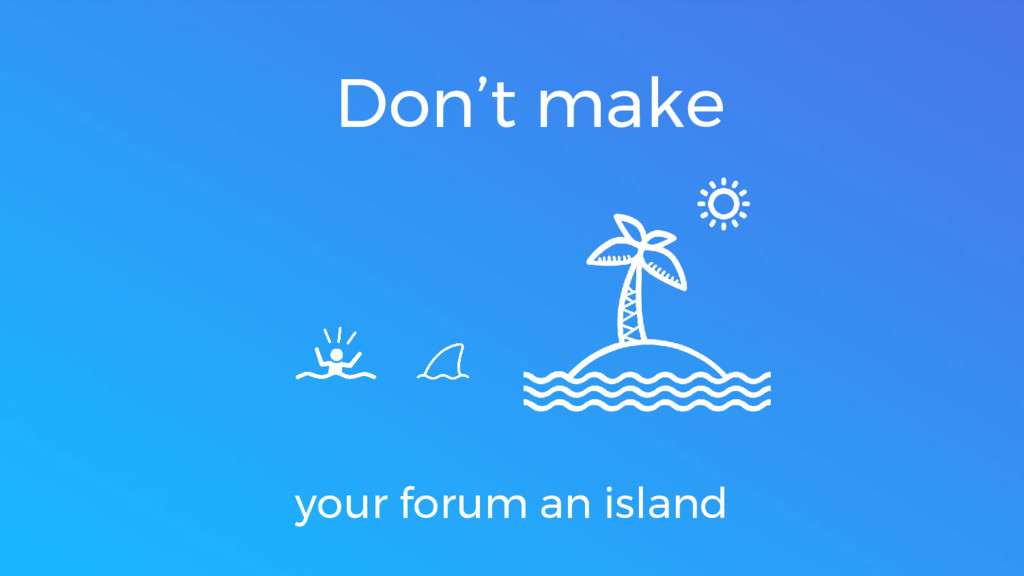 Don't make your forum an island