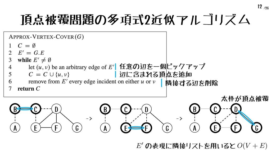 /26 12 頂点被覆問題の多項式2近似アルゴリズム A B C E D F G A B C ...