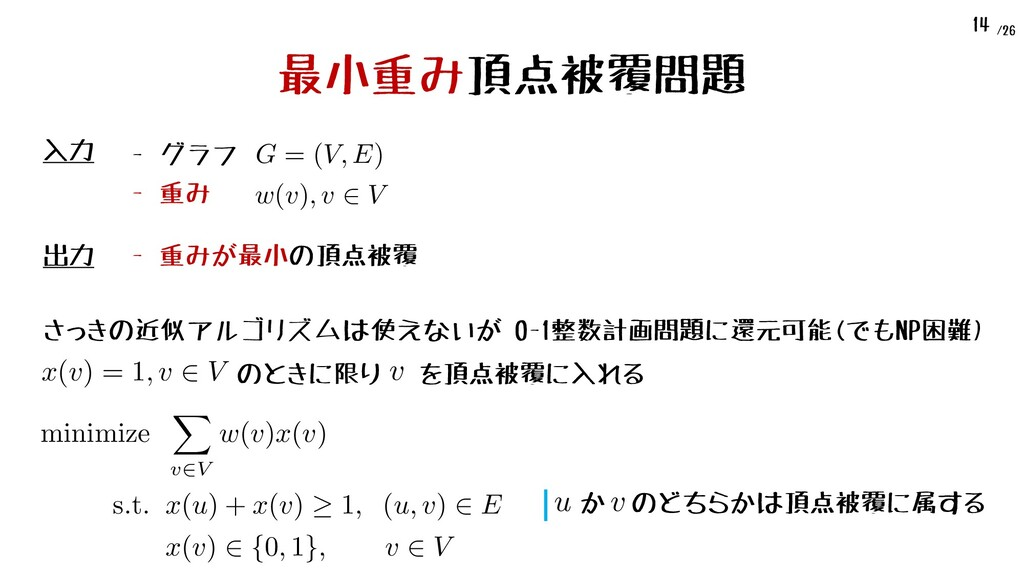 /26 14 最小重み頂点被覆問題 出力 - 重みが最小の頂点被覆 入力 G = (V, E)...