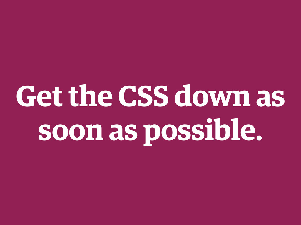 Get the CSS down as soon as possible.