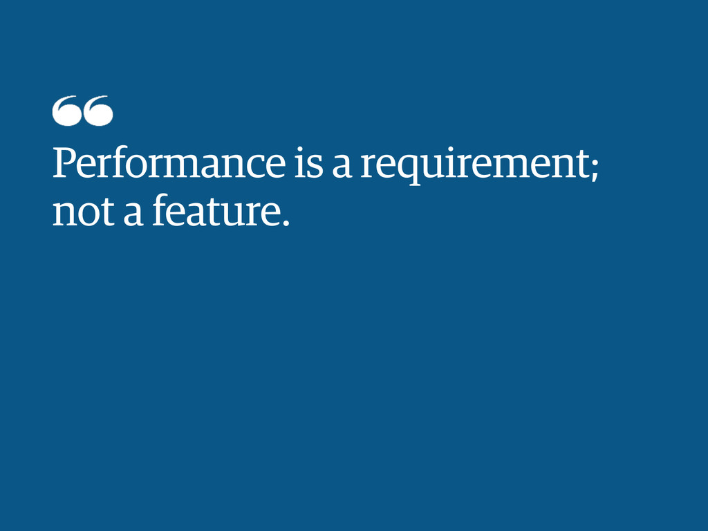Performance is a requirement; not a feature.