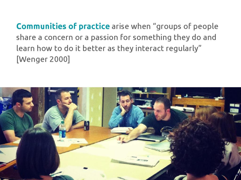 "Communities of practice arise when ""groups of p..."
