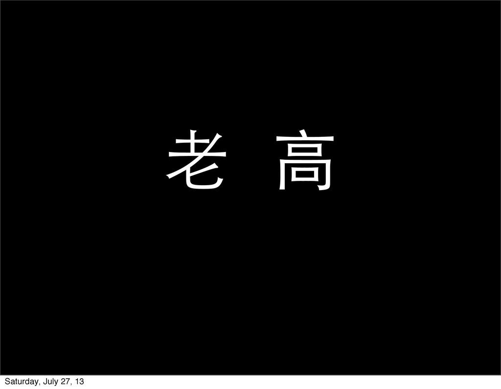 ⽼老 ⾼高 Saturday, July 27, 13