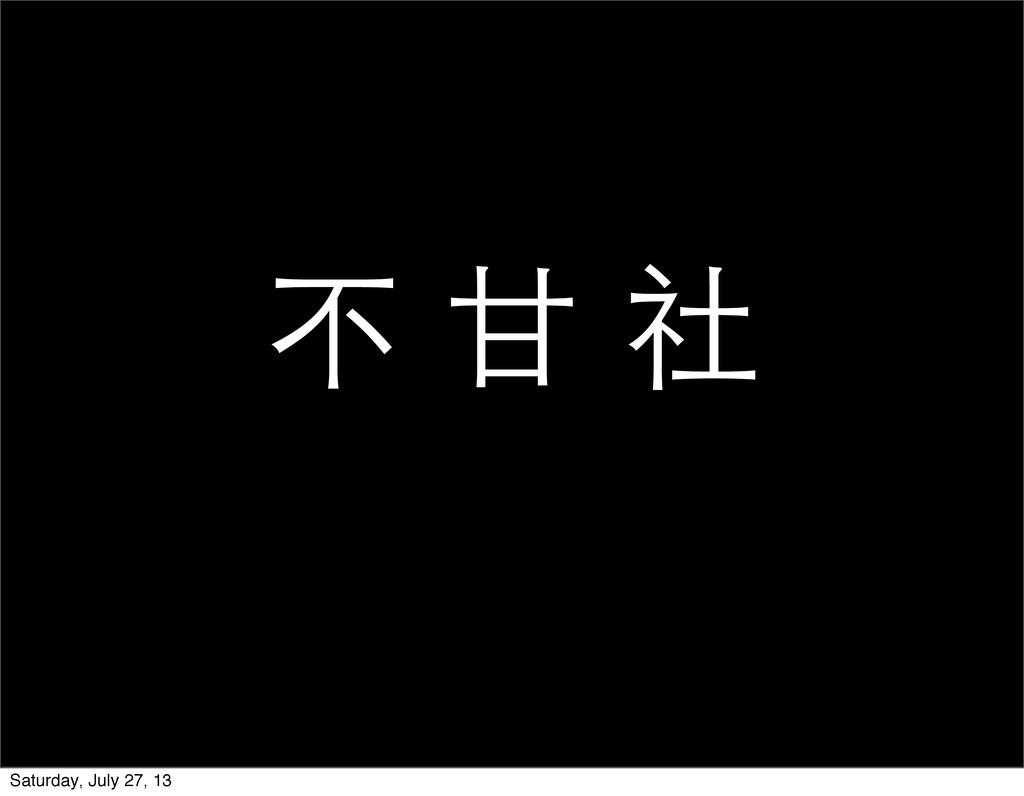 不 ⽢甘 社 Saturday, July 27, 13