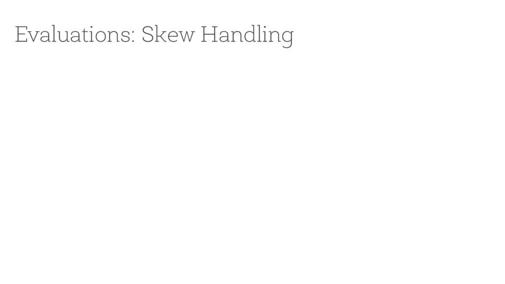 Evaluations: Skew Handling