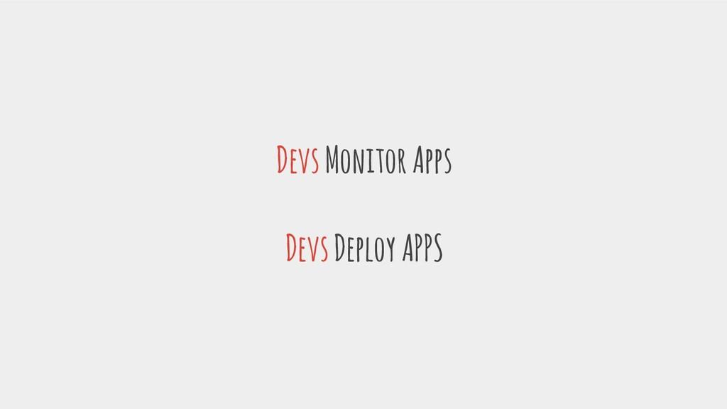 Devs Monitor Apps Devs Deploy APPS