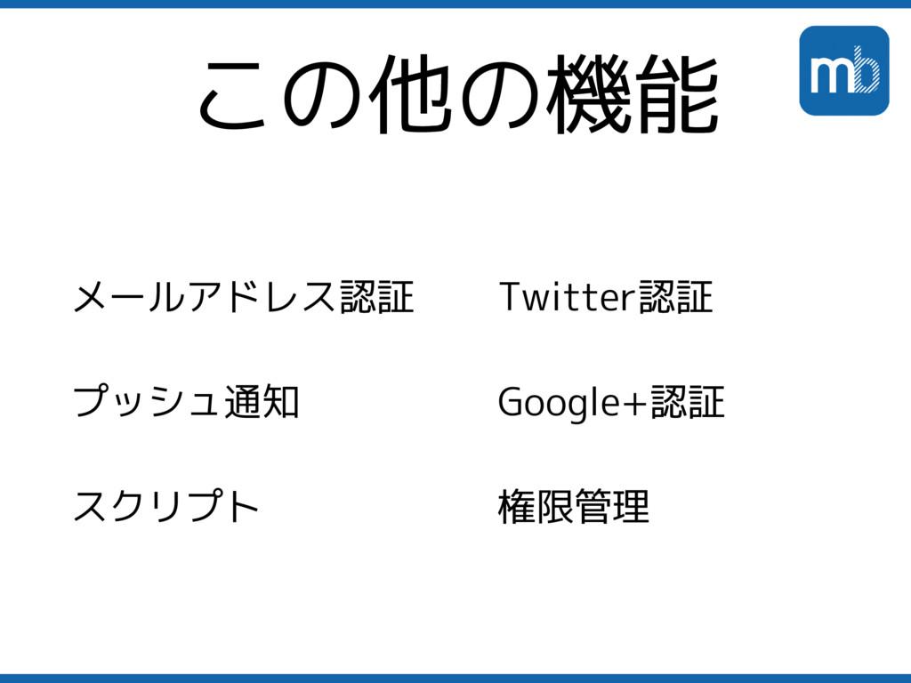 この他の機能 メールアドレス認証 プッシュ通知 スクリプト Twitter認証 Google+...