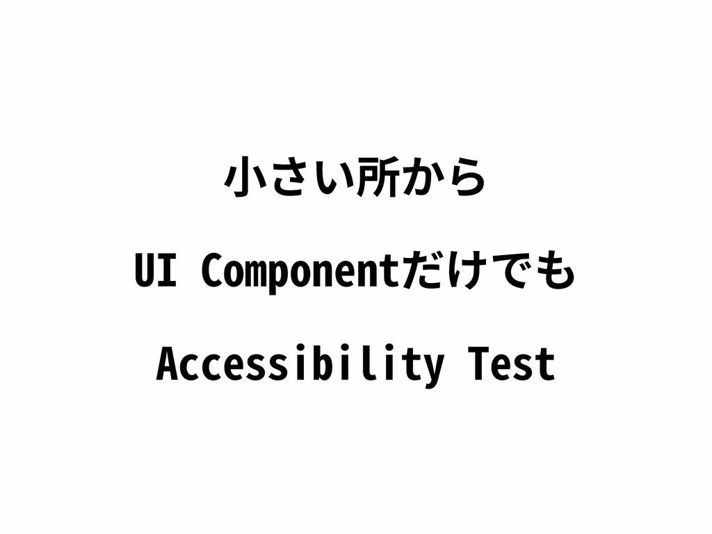 ⼩さい所から UI Componentだけでも Accessibility Test