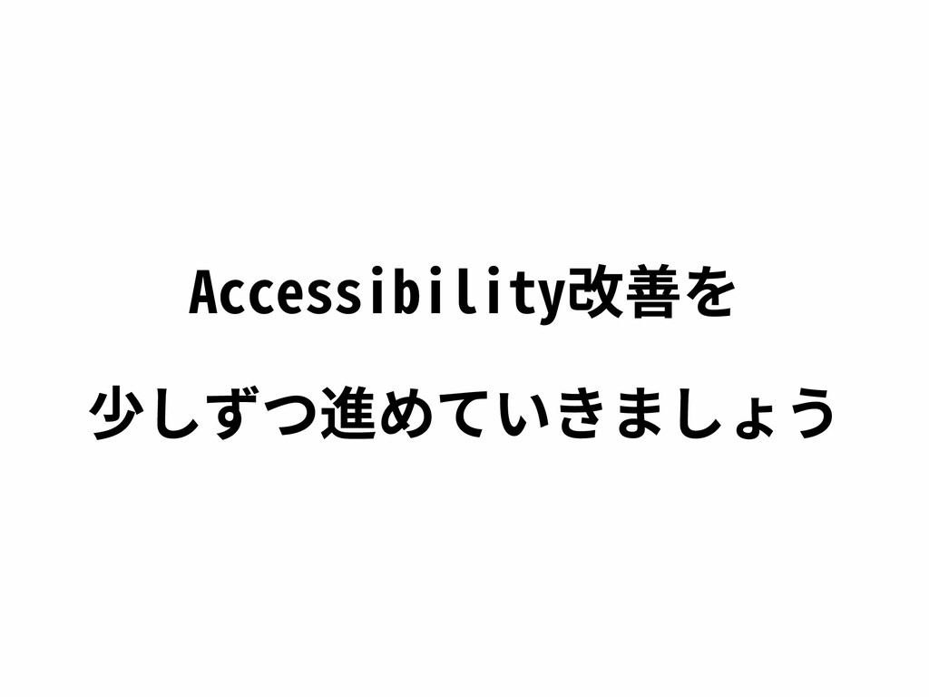 Accessibility改善を 少しずつ進めていきましょう