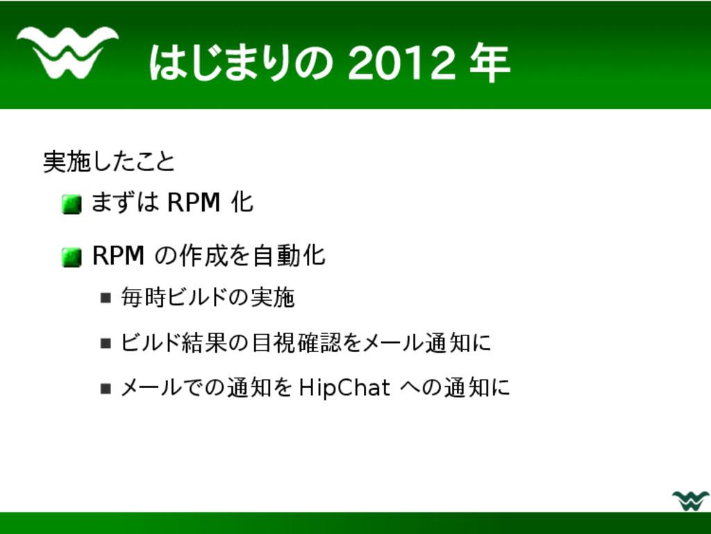 はじまりの 2012 年 実施したこと まずは RPM 化 RPM の作成を自動化 毎時ビルド...