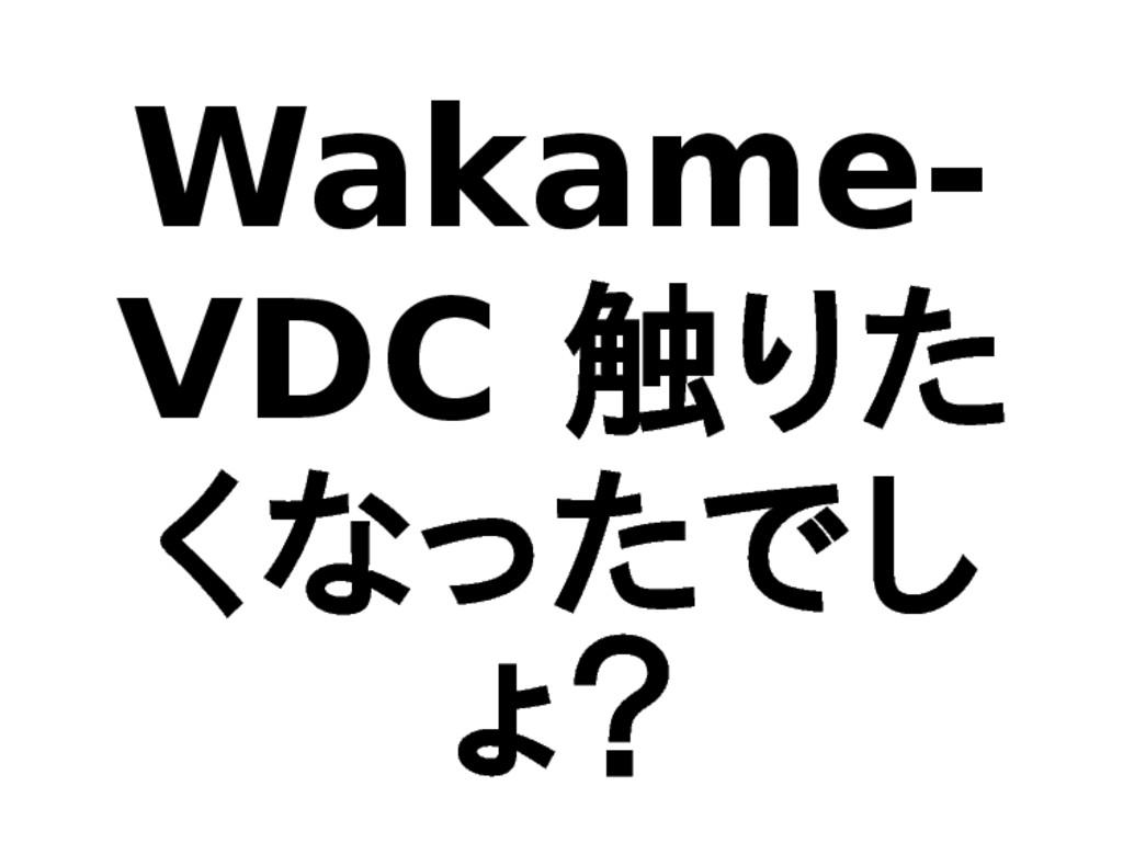Wakame- VDC 触りた くなったでし ょ?