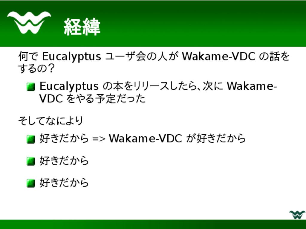 経緯 何で Eucalyptus ユーザ会の人が Wakame-VDC の話を するの? Eu...