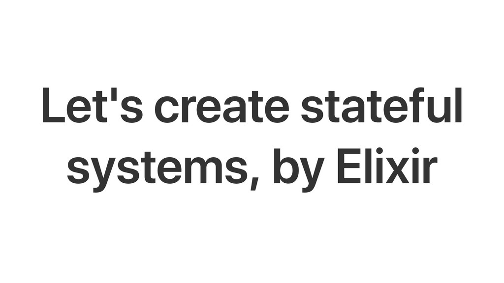 Let's create stateful systems, by Elixir
