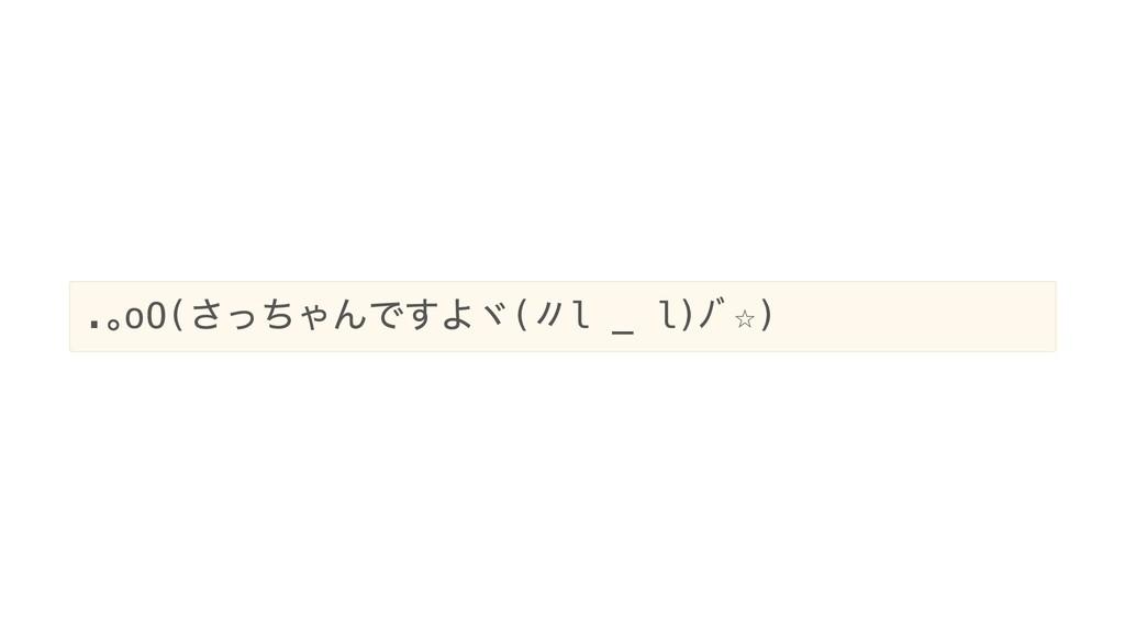 . 。oO( さっちゃんですよヾ( 〃l _ l) ノ゙☆)